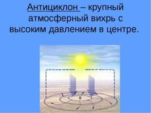Антициклон – крупный атмосферный вихрь с высоким давлением в центре.