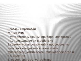 Словарь Ефремовой: Механизм – 1.устройствомашины, прибора, аппарата и т.п.