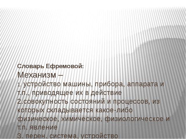 Словарь Ефремовой: Механизм – 1.устройствомашины, прибора, аппарата и т.п....