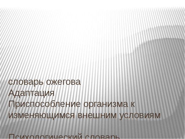словарь ожегова Адаптация Приспособление организма к изменяющимся внешним ус...