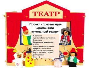Проект - презентация «Домашний кукольный театр». Выполнила студентака Гусаров
