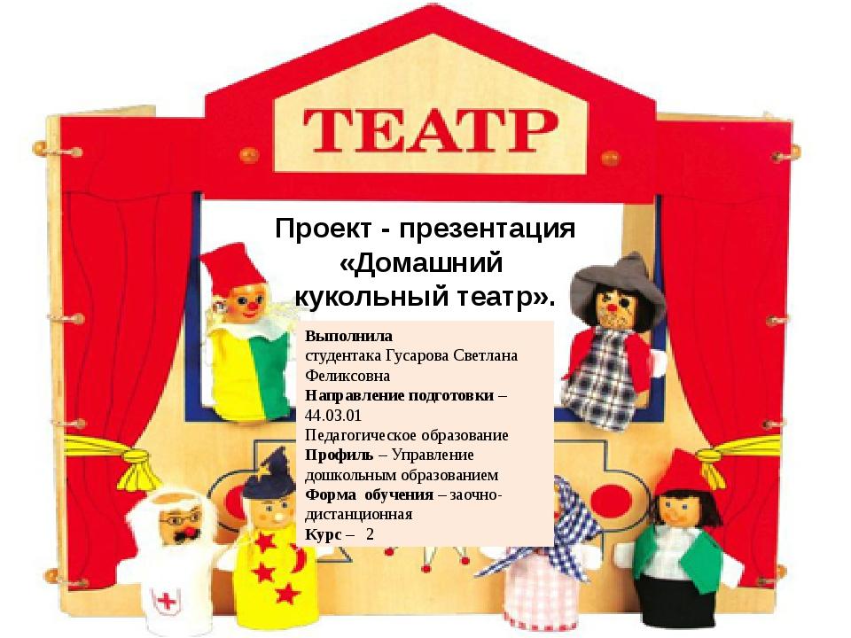 Проект - презентация «Домашний кукольный театр». Выполнила студентака Гусаров...