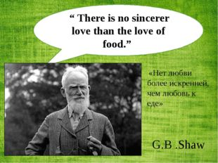 """"""" There is no sincerer love than the love of food."""" G.B .Shaw «Нет любви бол"""