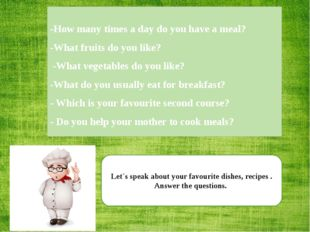 Let`s speak about your favourite dishes, recipes . Answer the questions. -How