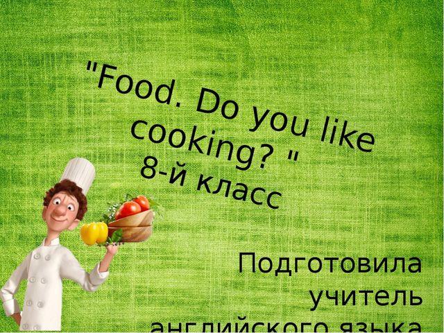 """""""Food. Do you like cooking? """" 8-й класс Подготовила учитель английского языка..."""