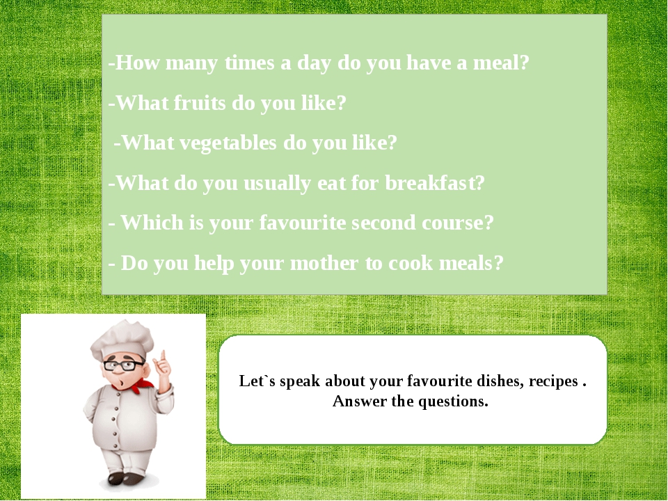 Let`s speak about your favourite dishes, recipes . Answer the questions. -How...