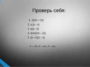 Проверь себя: 1. 3(2m + 3n) 2. a (y – x) 3. a(a – b) 4. 4mn(2m – n2) 5. (a +