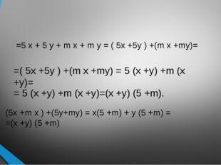 =5 x + 5 y + m x + m y = ( 5x +5y ) +(m x +my)= =( 5x +5y ) +(m x +my) = 5 (