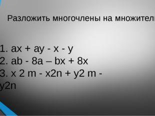 Разложить многочлены на множители: 1. ах + ау - х - у 2. аb - 8а – bх + 8х 3.
