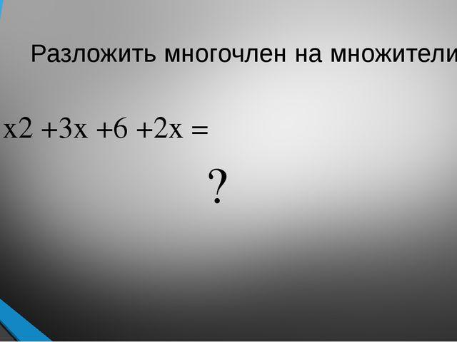 Разложить многочлен на множители: x2+3x +6 +2x = ?