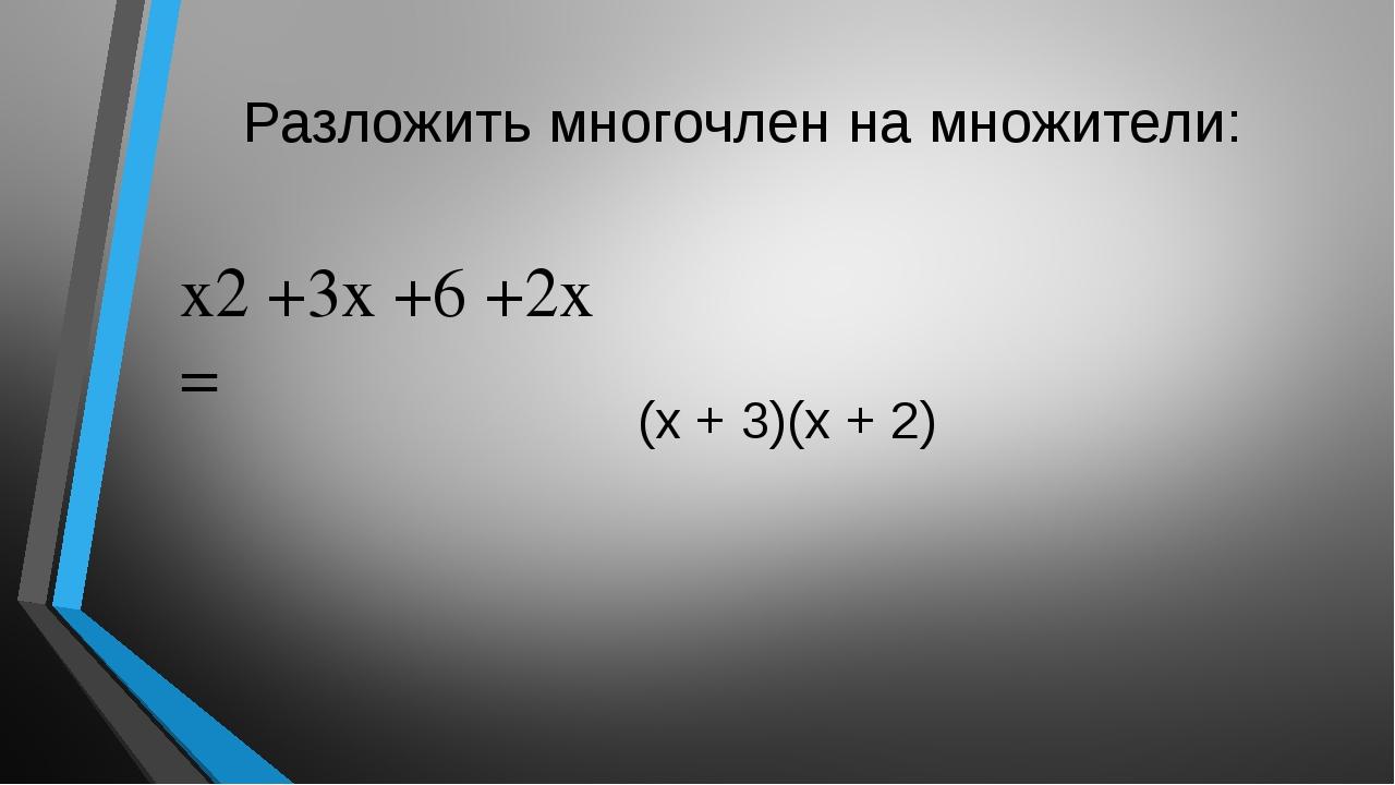 Разложить многочлен на множители: x2+3x +6 +2x = (x + 3)(x + 2)