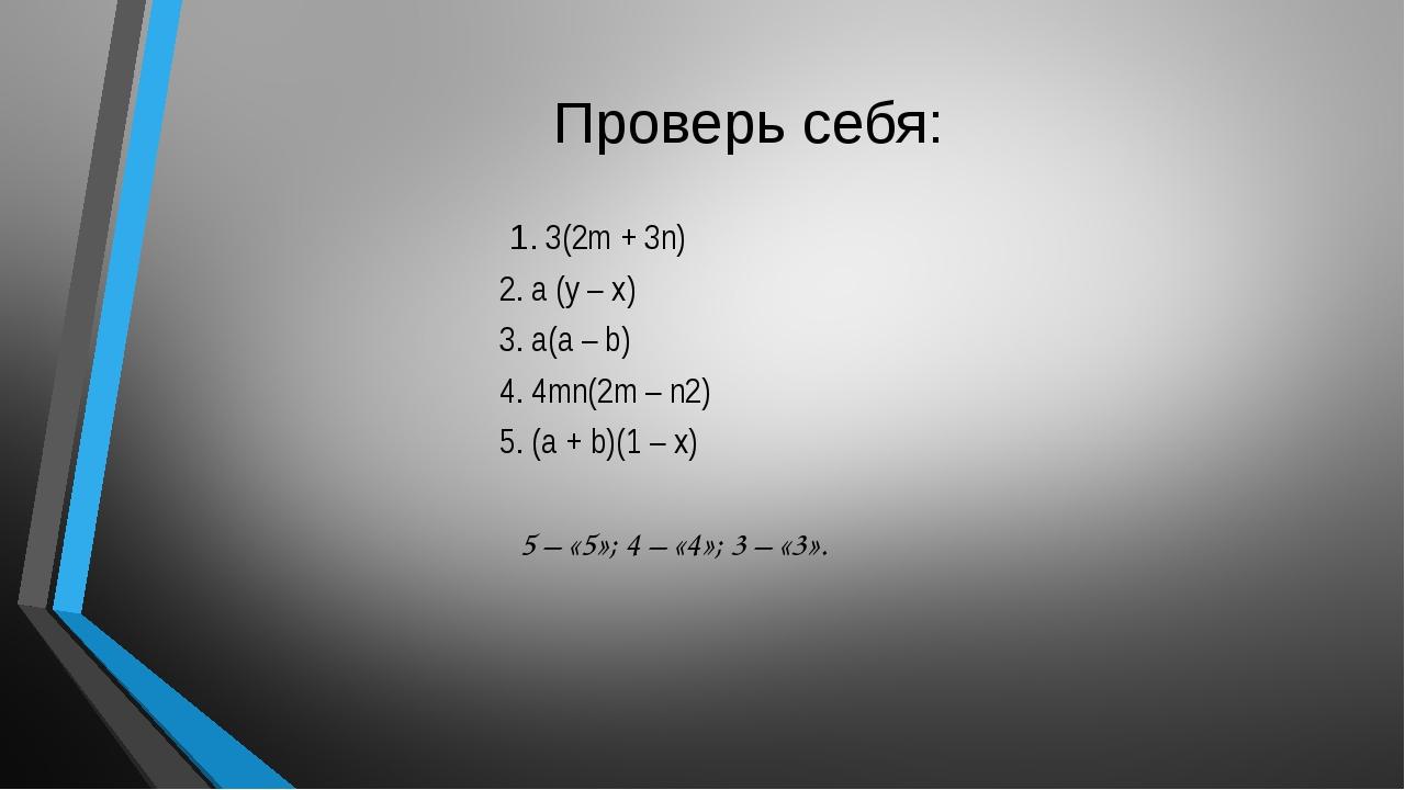 Проверь себя: 1. 3(2m + 3n) 2. a (y – x) 3. a(a – b) 4. 4mn(2m – n2) 5. (a +...