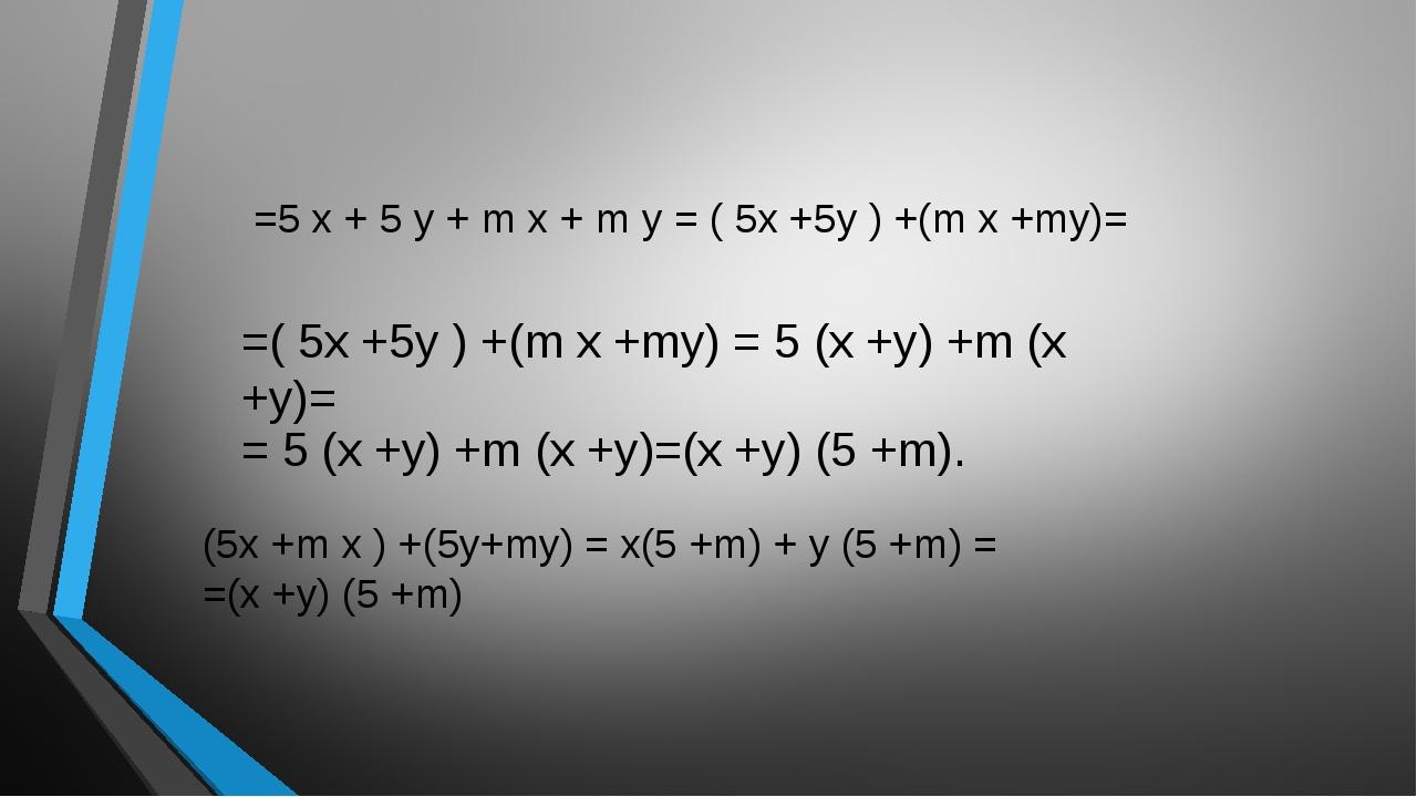 =5 x + 5 y + m x + m y = ( 5x +5y ) +(m x +my)= =( 5x +5y ) +(m x +my) = 5 (...