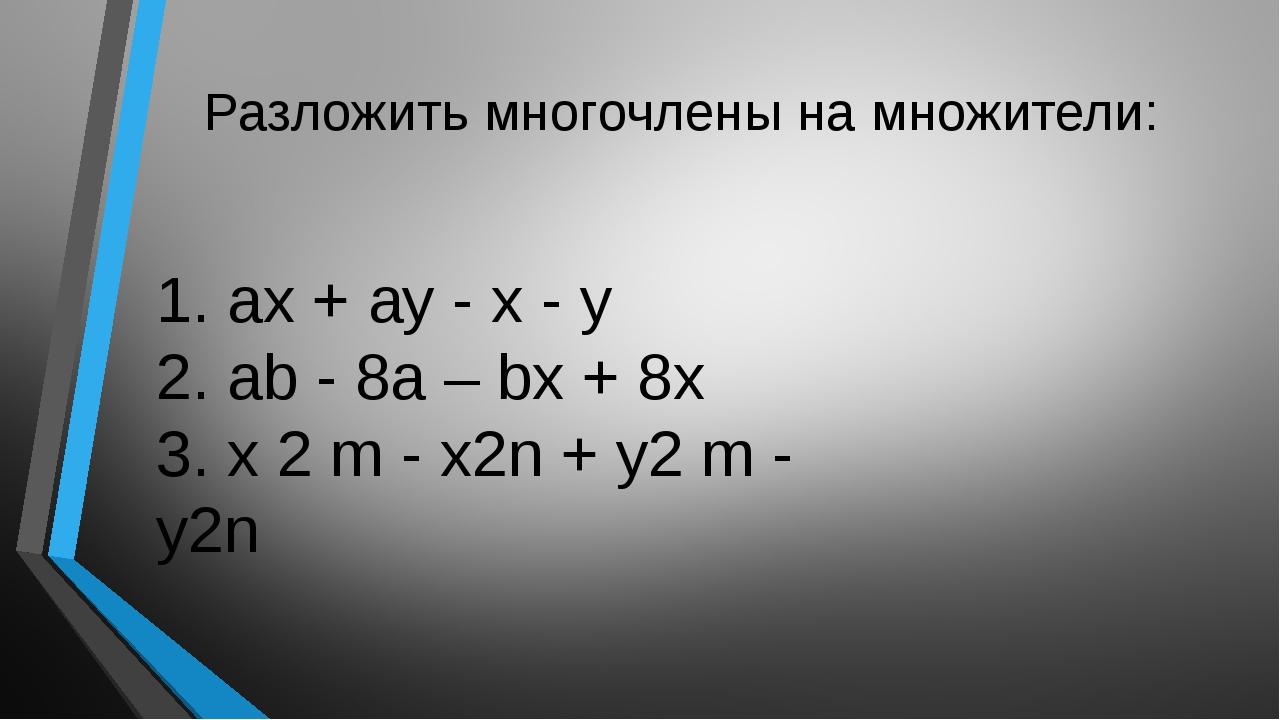 Разложить многочлены на множители: 1. ах + ау - х - у 2. аb - 8а – bх + 8х 3....