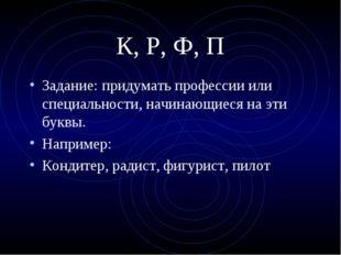 К, Р, Ф, П Задание: придумать профессии или специальности, начинающиеся на эт