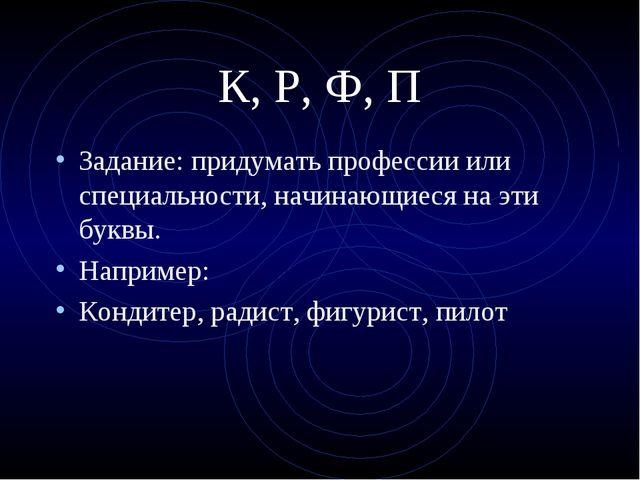К, Р, Ф, П Задание: придумать профессии или специальности, начинающиеся на эт...