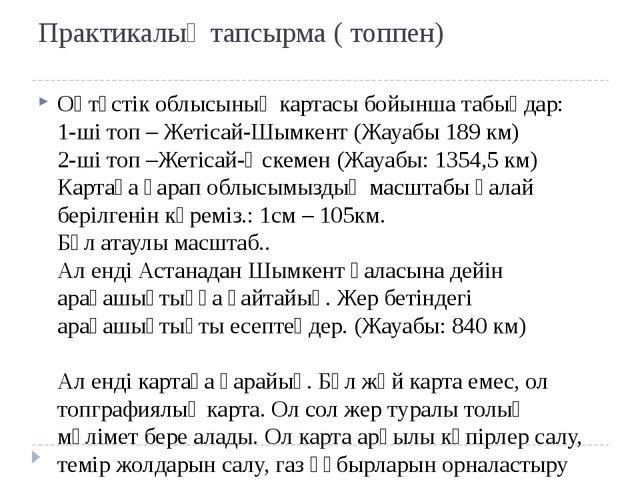 Практикалық тапсырма ( топпен) Оңтүстік облысының картасы бойынша табыңдар:...