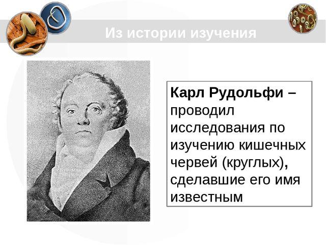 Из истории изучения Карл Рудольфи – проводил исследования по изучению кишечны...