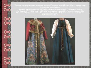 Слева: праздничная одежда, север России, кон.18-нач.19в. - душегрея, сарафан,