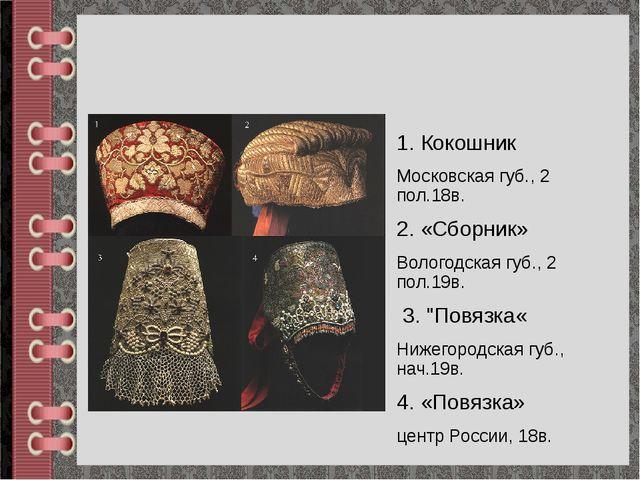 1. Кокошник Московская губ., 2 пол.18в. 2. «Сборник» Вологодская губ., 2 пол....
