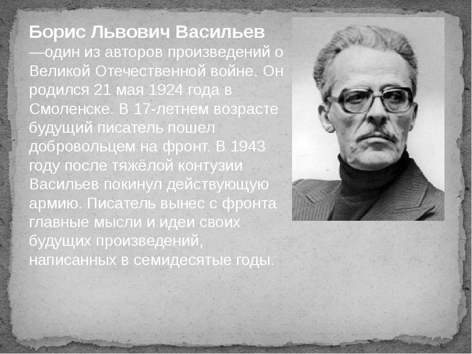 Борис Львович Васильев —один из авторов произведений о Великой Отечественной...