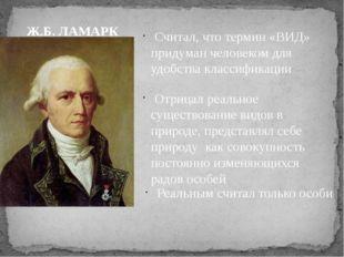 Ж.Б. ЛАМАРК Считал, что термин «ВИД» придуман человеком для удобства классифи