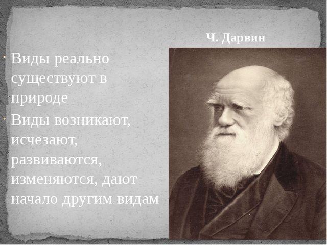 Ч. Дарвин Виды реально существуют в природе Виды возникают, исчезают, развива...
