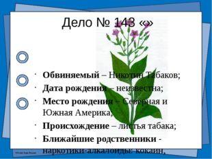 Дело № 143 «» Обвиняемый – Никотин Табаков; Дата рождения – неизвестна; Место
