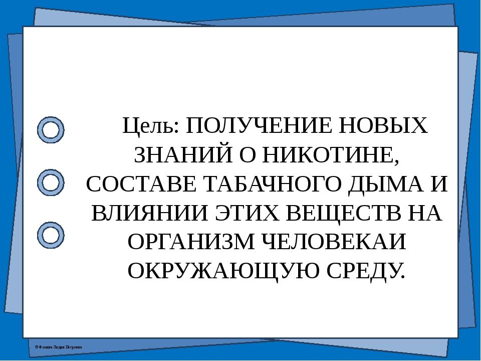 Цель: ПОЛУЧЕНИЕ НОВЫХ ЗНАНИЙ О НИКОТИНЕ, СОСТАВЕ ТАБАЧНОГО ДЫМА И ВЛИЯНИИ ЭТ...