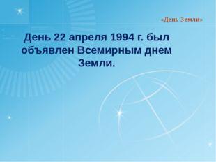 День 22 апреля 1994 г. был объявлен Всемирным днем Земли. «День Земли»