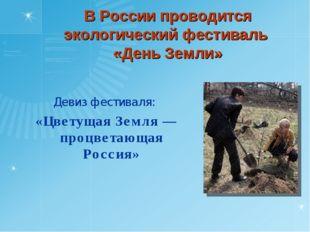 В России проводится экологический фестиваль «День Земли» Девиз фестиваля: «Ц