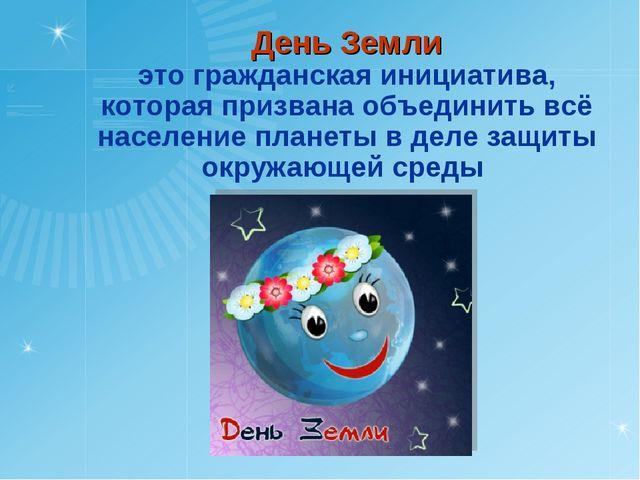 День Земли это гражданская инициатива, которая призвана объединить всё насел...