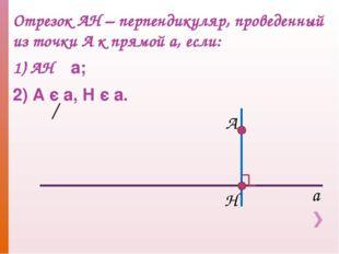 Отрезок АН – перпендикуляр, проведенный из точки А к прямой а, если: 1) АН ┴