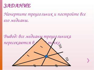 ЗАДАНИЕ Начертите треугольник и постройте все его медианы. Вывод: все медианы