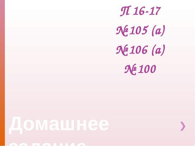 Домашнее задание П 16-17 № 105 (а) № 106 (а) № 100
