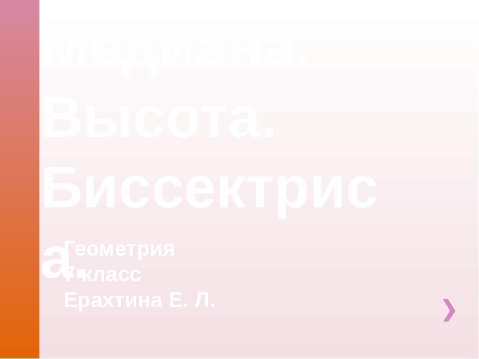 Медиана. Высота. Биссектриса. Геометрия 7 класс Ерахтина Е. Л.