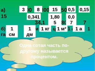 Найди одну сотую часть от каждого числа. а) 300 800 1500 50 15 34,1 180,5 7 б