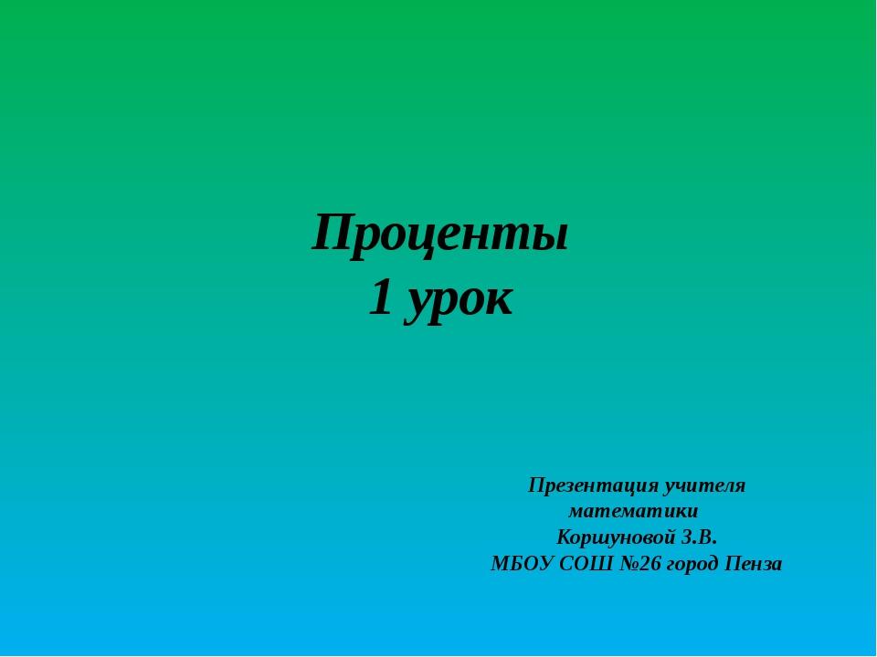 Проценты 1 урок Презентация учителя математики Коршуновой З.В. МБОУ СОШ №26 г...