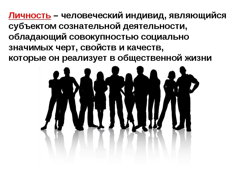 Личность – человеческий индивид, являющийся субъектом сознательной деятельнос...