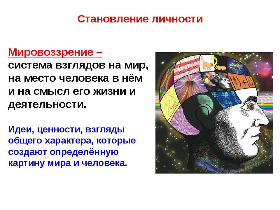 Становление личности Мировоззрение – система взглядов на мир, на место челове...