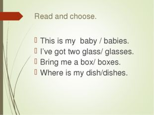 Read and choose. This is my baby / babies. I've got two glass/ glasses. Bring