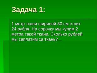 Задача 1: 1 метр ткани шириной 80 см стоит 24 рубля. На сорочку мы купим 2 ме