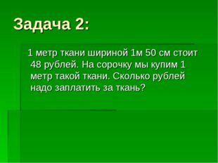 Задача 2: 1 метр ткани шириной 1м 50 см стоит 48 рублей. На сорочку мы купим