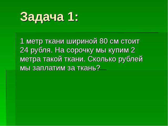 Задача 1: 1 метр ткани шириной 80 см стоит 24 рубля. На сорочку мы купим 2 ме...
