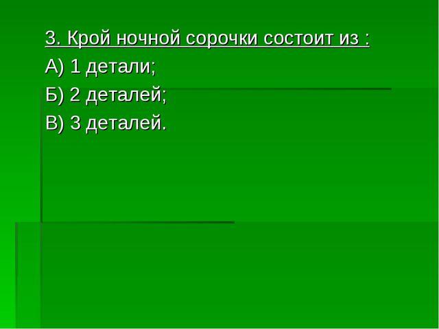 3. Крой ночной сорочки состоит из : А) 1 детали; Б) 2 деталей; В) 3 деталей.