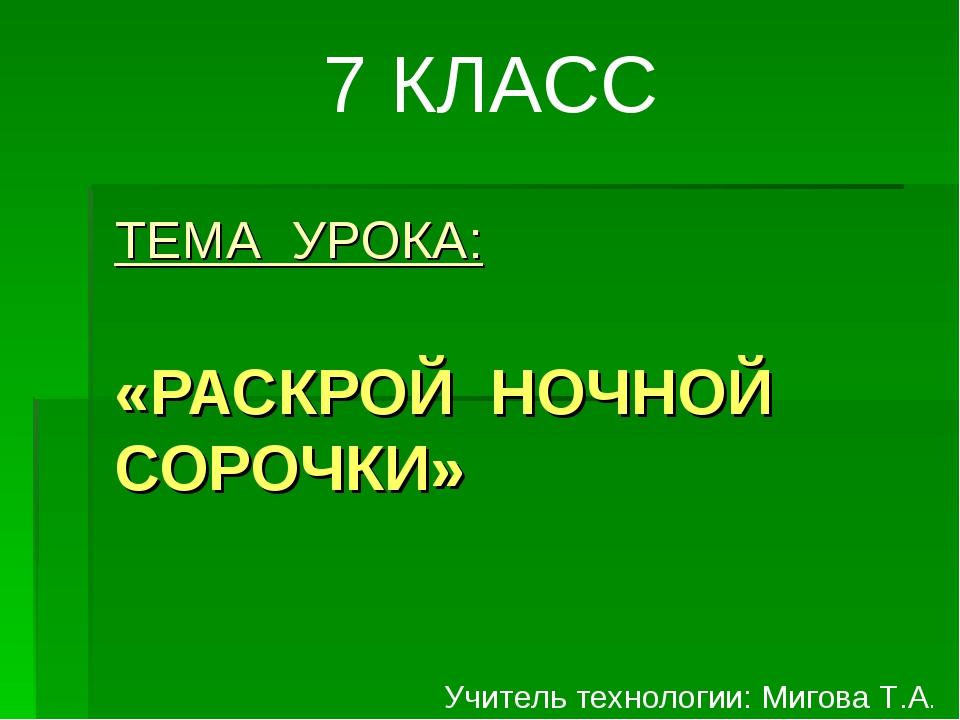 ТЕМА УРОКА: «РАСКРОЙ НОЧНОЙ СОРОЧКИ» 7 КЛАСС Учитель технологии: Мигова Т.А.