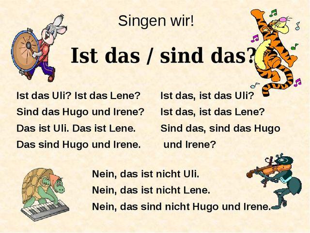 Singen wir! Ist das / sind das? Ist das Uli? Ist das Lene? Sind das Hugo und...