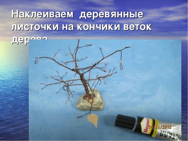 Наклеиваем деревянные листочки на кончики веток дерева.