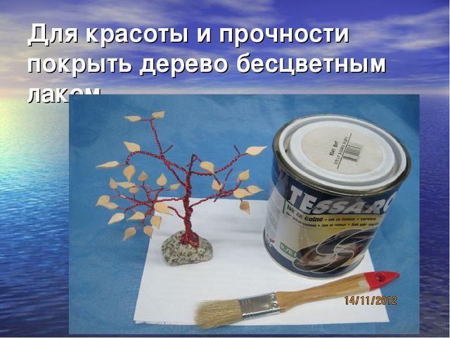 Для красоты и прочности покрыть дерево бесцветным лаком.