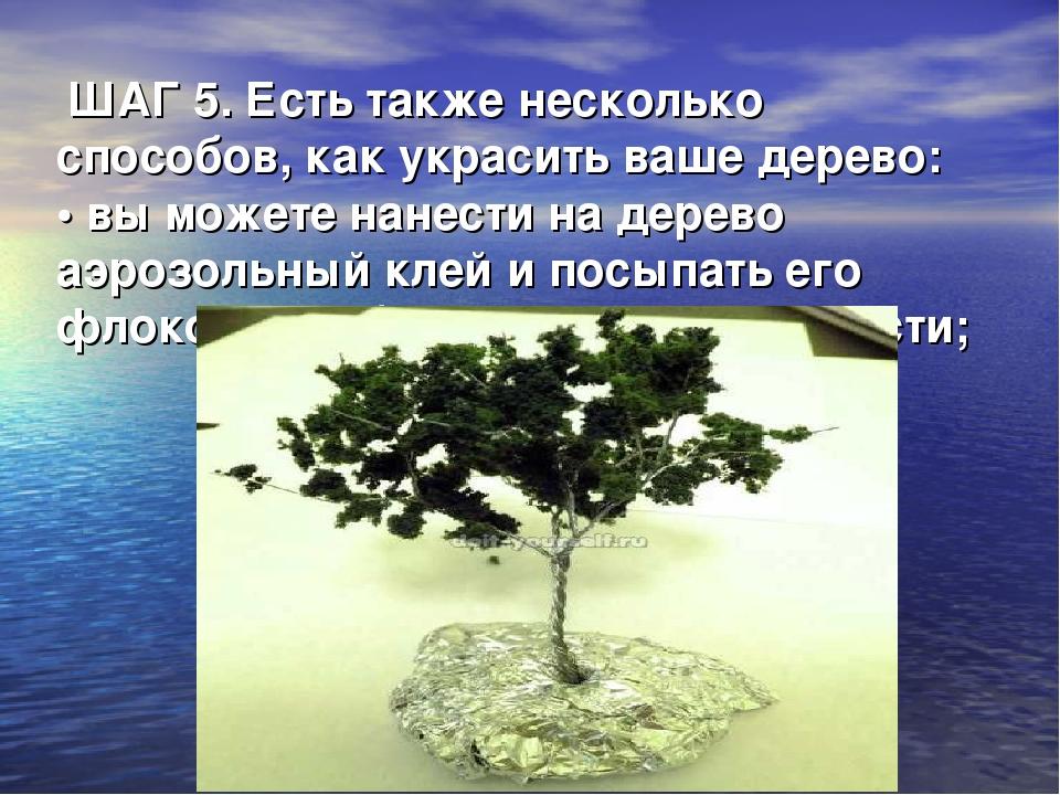 ШАГ 5. Есть также несколько способов, как украсить ваше дерево: • вы можете...